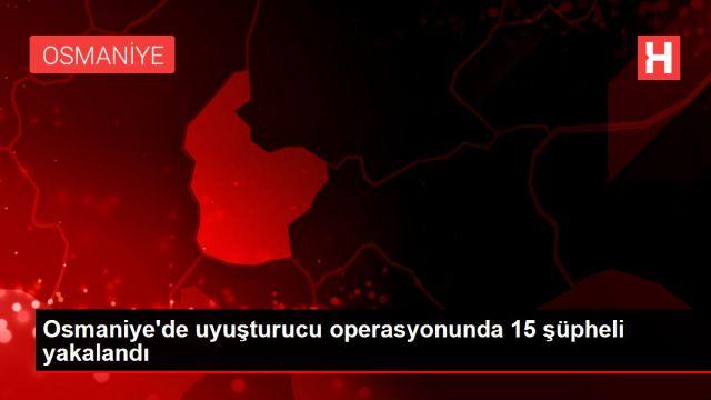 Osmaniye'de uyuşturucu operasyonunda 15 şüpheli yakalandı